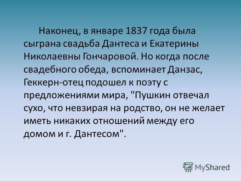 Наконец, в январе 1837 года была сыграна свадьба Дантеса и Екатерины Николаевны Гончаровой. Но когда после свадебного обеда, вспоминает Данзас, Геккерн-отец подошел к поэту с предложениями мира,