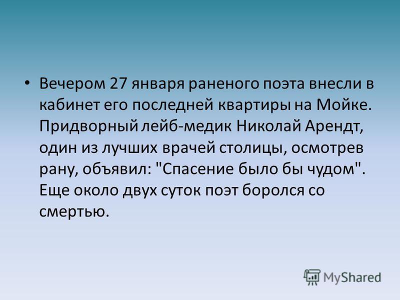 Вечером 27 января раненого поэта внесли в кабинет его последней квартиры на Мойке. Придворный лейб-медик Николай Арендт, один из лучших врачей столицы, осмотрев рану, объявил: Спасение было бы чудом. Еще около двух суток поэт боролся со смертью.