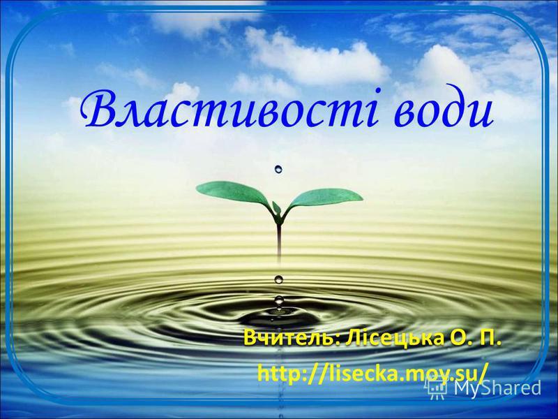 Властивості води Вчитель: Лісецька О. П. http://lisecka.moy.su/