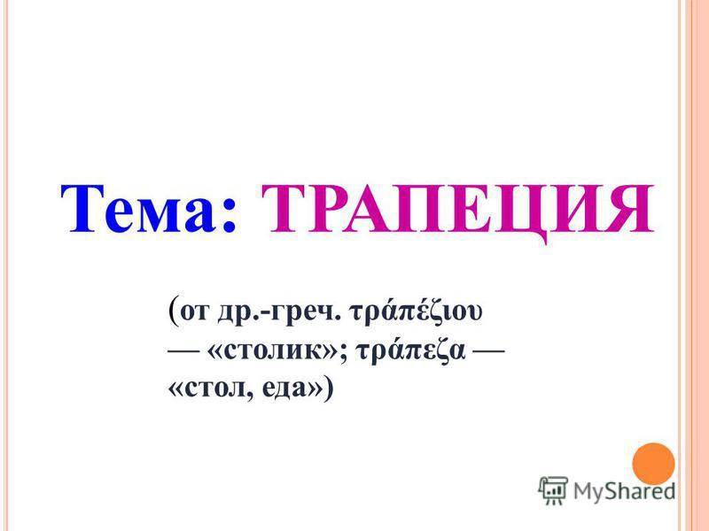 Тема: ТРАПЕЦИЯ ( от др.-греч. τράπέζιου «столик»; τράπεζα «стол, еда»)