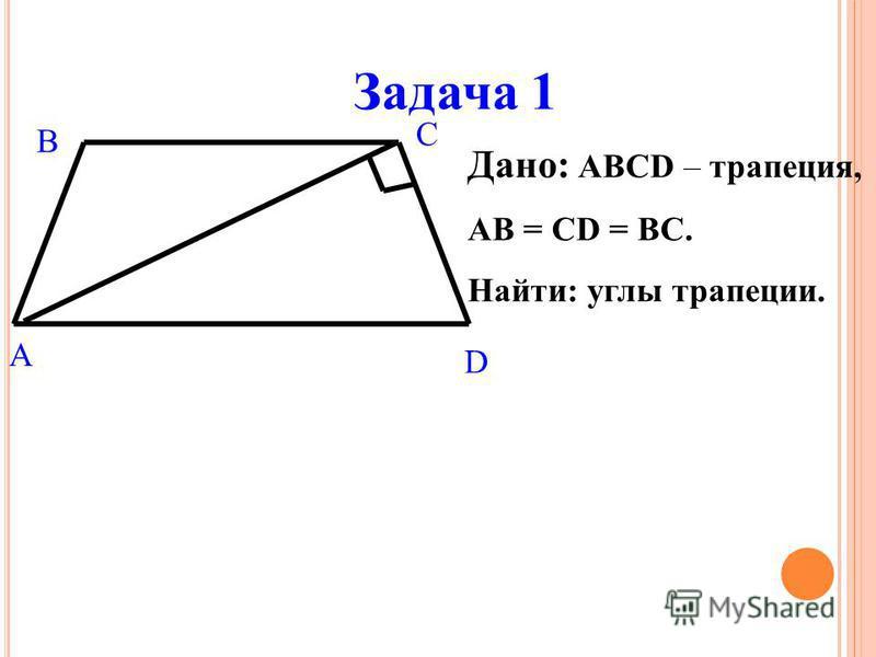 Задача 1 Дано: ABCD – трапеция, АВ = СD = ВС. Найти: углы трапеции. A B C D