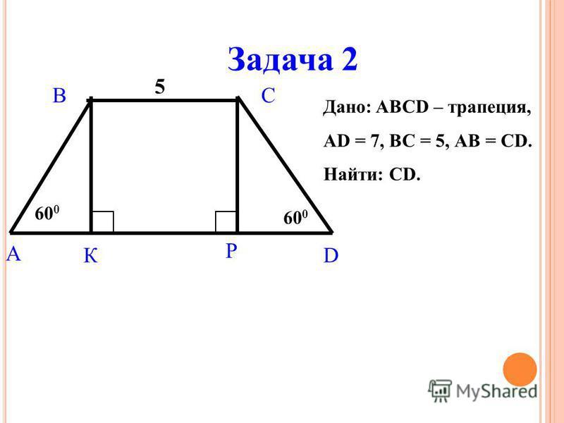 Задача 2 A BC DК Р 60 0 5 Дано: ABCD – трапеция, АD = 7, ВС = 5, АВ = CD. Найти: СD.