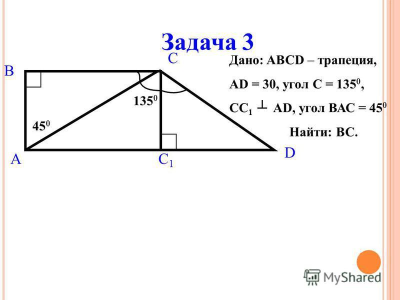 Задача 3 Дано: ABCD – трапеция, AD = 30, угол С = 135 0, СС 1 AD, угол ВАС = 45 0 Найти: ВС. 45 0 A B C D C1C1 135 0