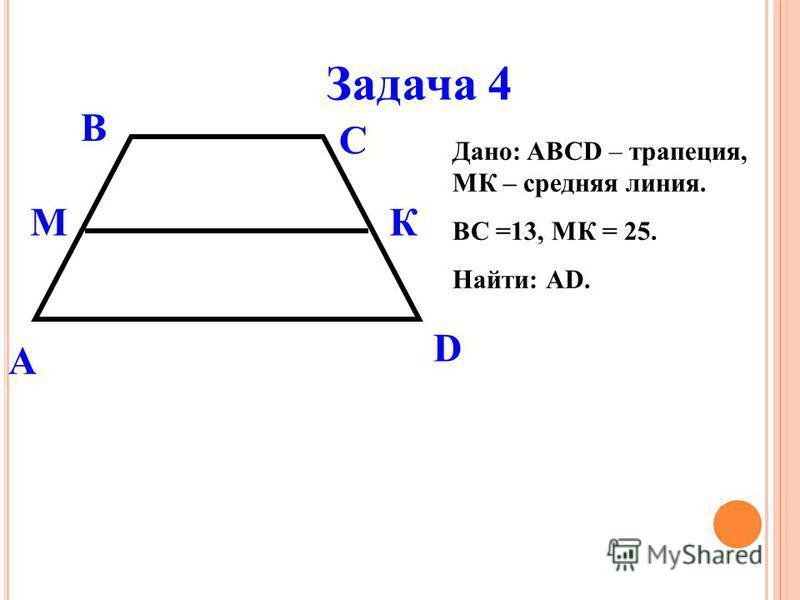 Задача 4 Дано: ABCD – трапеция, МК – средняя линия. ВС =13, МК = 25. Найти: АD. А В С D МК