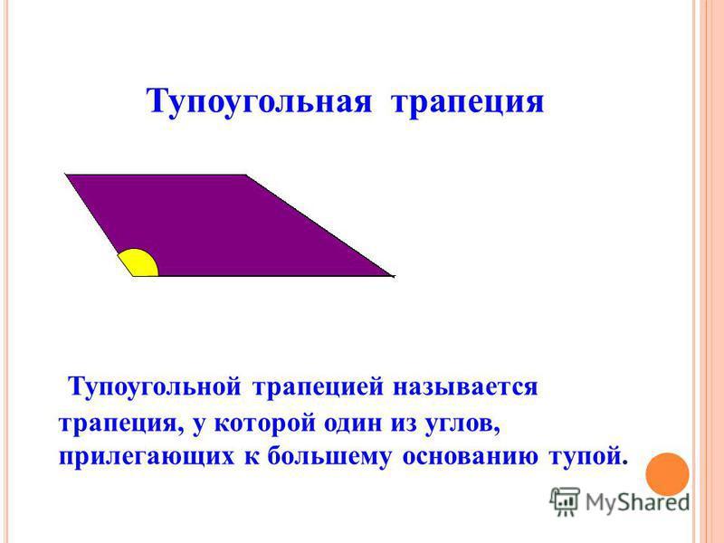 Тупоугольная трапеция Тупоугольной трапецией называется трапеция, у которой один из углов, прилегающих к большему основанию тупой.