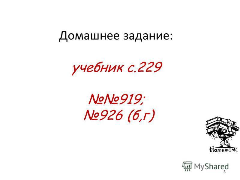 Домашнее задание: учебник с.229 919; 926 (б,г) 3