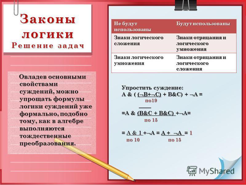 Законы логики Решение задач Овладев основными свойствами суждений, можно упрощать формулы логики суждений уже формально, подобно тому, как в алгебре выполняются тождественные преобразования. Овладев основными свойствами суждений, можно упрощать форму