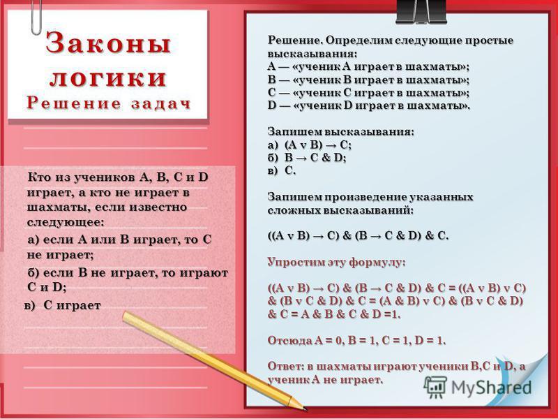 Законы логики Решение задач Кто из учеников А, В, С и D играет, а кто не играет в шахматы, если известно следующее: Кто из учеников А, В, С и D играет, а кто не играет в шахматы, если известно следующее: а) если А или В играет, то С не играет; а) есл