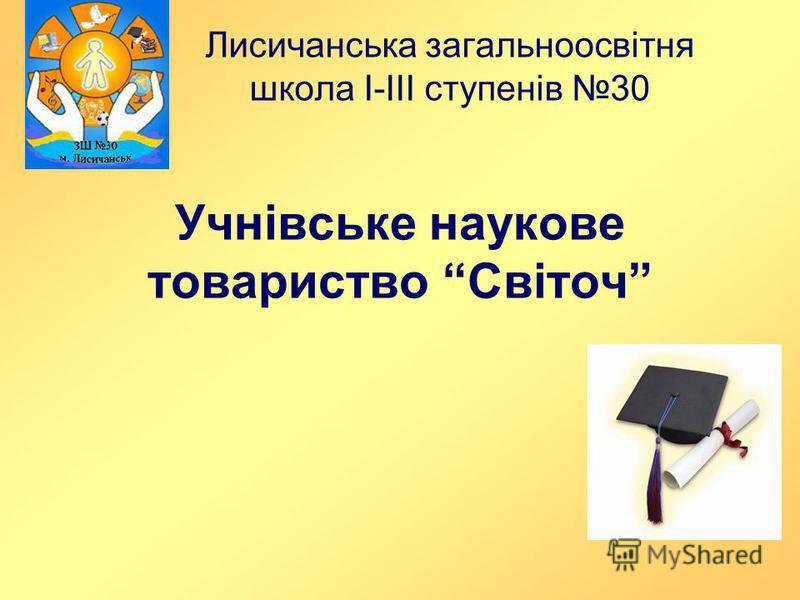 Учнівське наукове товариство Світоч Лисичанська загальноосвітня школа І-ІІІ ступенів 30