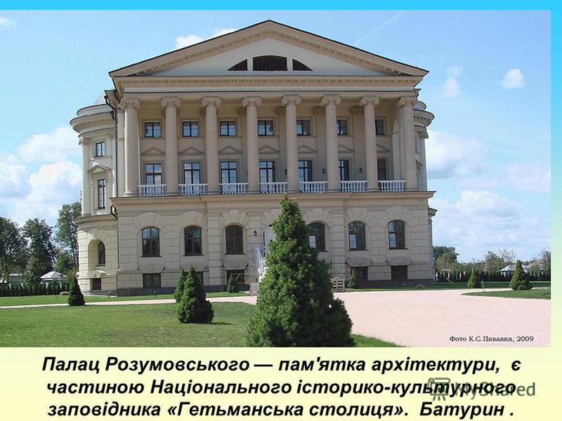 Палац Розумовського пам'ятка архітектури, є частиною Національного історико-культурного заповідника «Гетьманська столиця». Батурин.