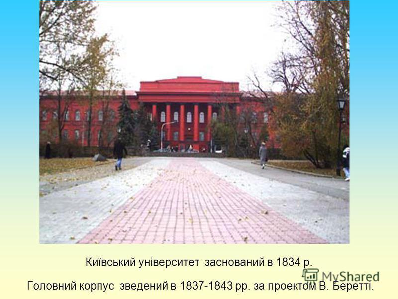Київський університет заснований в 1834 р. Головний корпус зведений в 1837-1843 рр. за проектом В. Беретті.