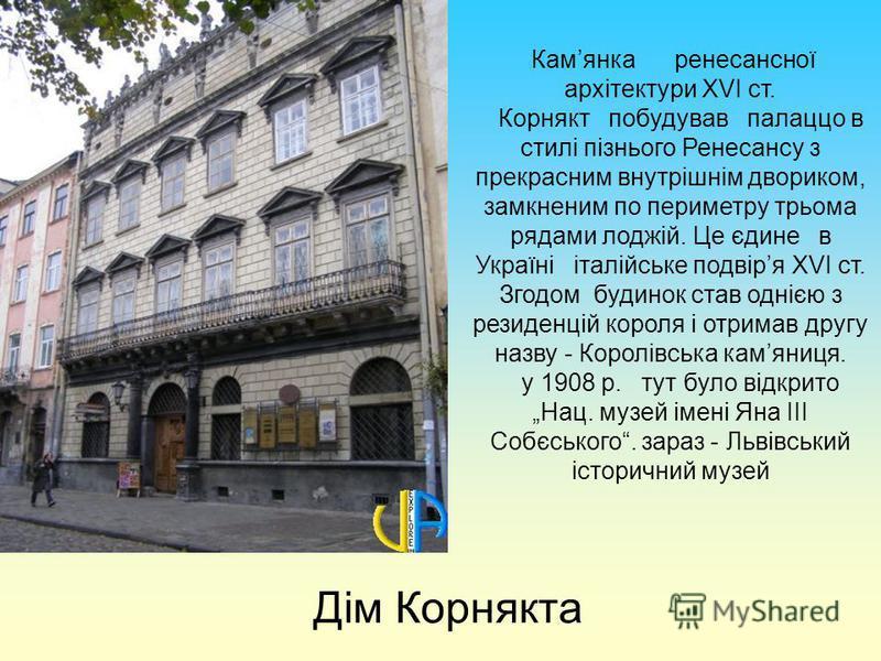 Дім Корнякта Камянка ренесансної архітектури ХVІ ст. Корнякт побудував палаццо в стилі пізнього Ренесансу з прекрасним внутрішнім двориком, замкненим по периметру трьома рядами лоджій. Це єдине в Україні італійське подвіря ХVІ ст. Згодом будинок став
