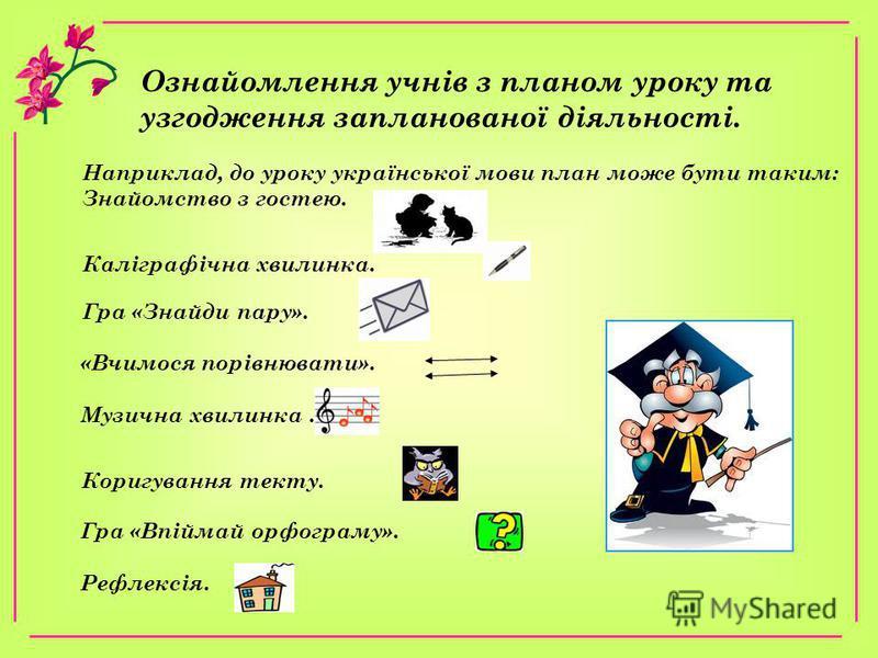 Ознайомлення учнiв з планом уроку та узгодження запланованоï дiяльностi. Наприклад, до уроку украïнськоï мови план може бути таким: Знайомство з гостею. Калiграфiчна хвилинка. Гра «Знайди пару». «Вчимося порiвнювати». Музична хвилинка. Коригування те