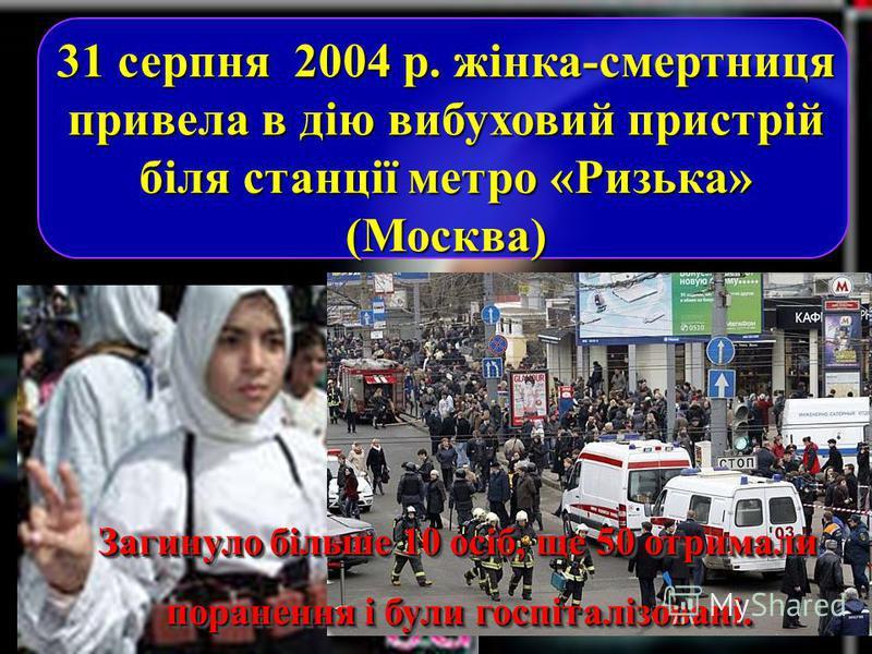 Загинуло більше 10 осіб, ще 50 отримали поранення і були госпіталізовані. Загинуло більше 10 осіб, ще 50 отримали поранення і були госпіталізовані. 31 серпня 2004 р. жінка-смертниця привела в дію вибуховий пристрій біля станції метро «Ризька» (Москва