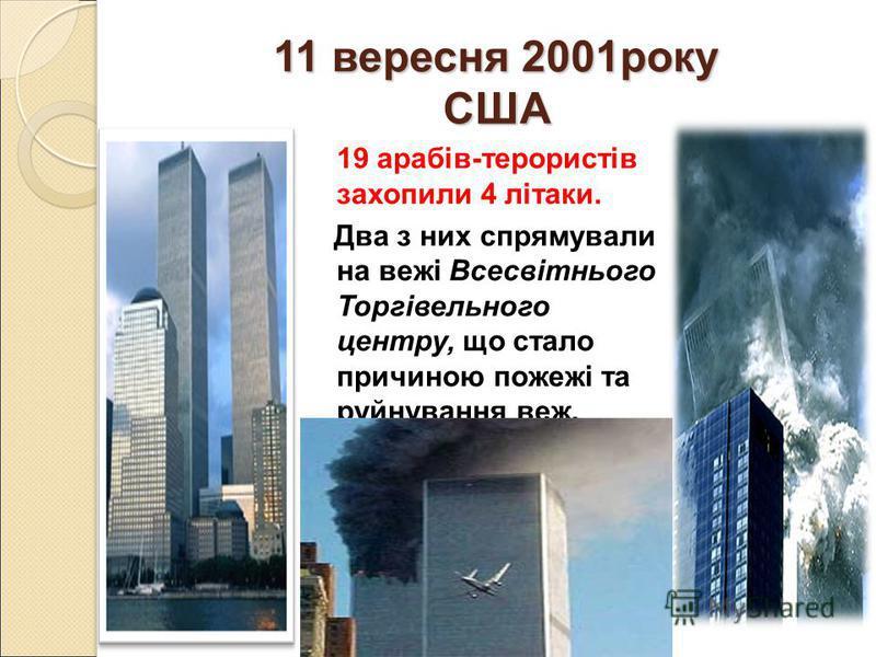 11 вересня 2001року США 19 арабів-терористів захопили 4 літаки. Два з них спрямували на вежі Всесвітнього Торгівельного центру, що стало причиною пожежі та руйнування веж.