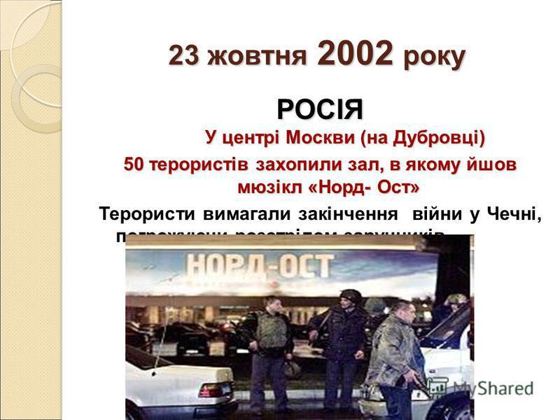 23 жовтня 2002 року РОСІЯ У центрі Москви (на Дубровці) 50 терористів захопили зал, в якому йшов мюзікл «Норд- Ост» Терористи вимагали закінчення війни у Чечні, погрожуючи розстрілом заручників.