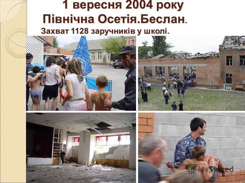 1 вересня 2004 року Північна Осетія.Беслан. Захват 1128 заручників у школі. 1 вересня 2004 року Північна Осетія.Беслан. Захват 1128 заручників у школі.