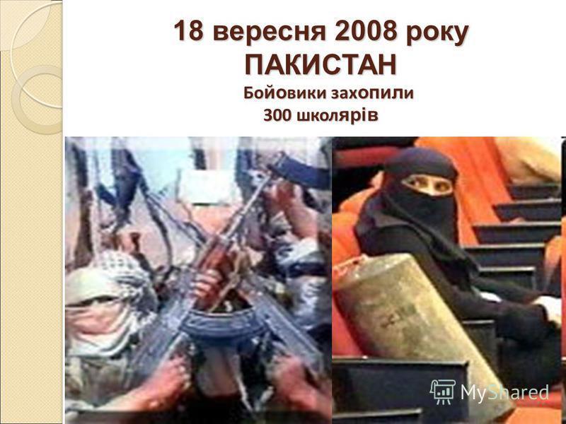 18 вересня 2008 року ПАКИСТАН Бо йо вики зах опил и 300 школ ярів 18 вересня 2008 року ПАКИСТАН Бо йо вики зах опил и 300 школ ярів