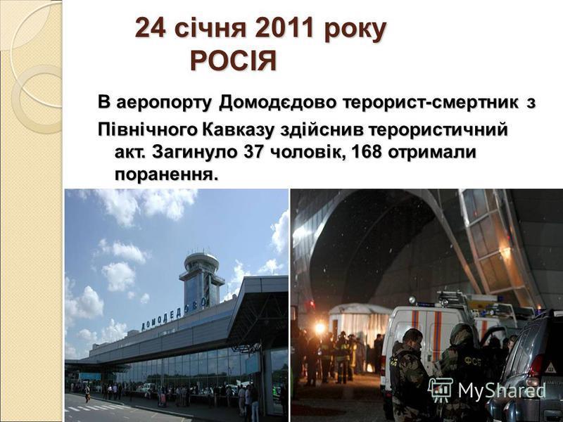 24 січня 2011 року РОСІЯ 24 січня 2011 року РОСІЯ В аеропорту Домодєдово терорист-смертник з Північного Кавказу здійснив терористичний акт. Загинуло 37 чоловік, 168 отримали поранення.