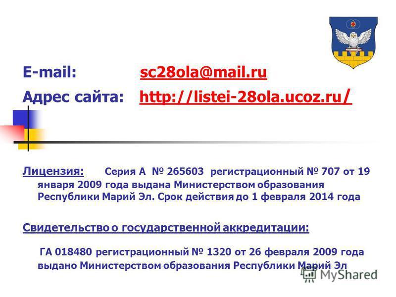 E-mail: sc28ola@mail.rusc28ola@mail.ru Адрес сайта: http://listei-28ola.ucoz.ru /http://listei-28ola.ucoz.ru / Лицензия: Серия А 265603 регистрационный 707 от 19 января 2009 года выдана Министерством образования Республики Марий Эл. Срок действия до