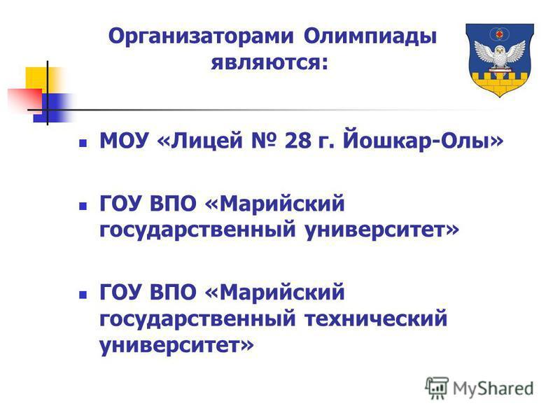Организаторами Олимпиады являются: МОУ «Лицей 28 г. Йошкар-Олы» ГОУ ВПО «Марийский государственный университет» ГОУ ВПО «Марийский государственный технический университет»