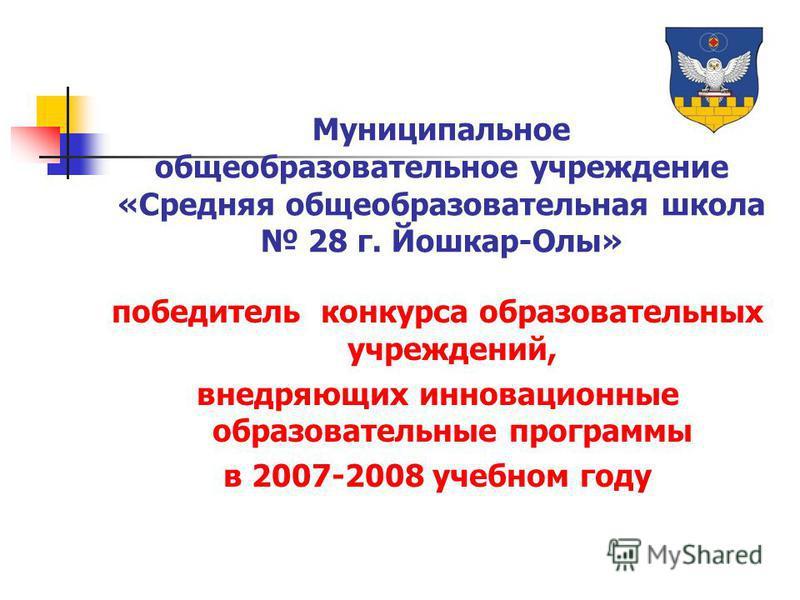 Муниципальное общеобразовательное учреждение «Средняя общеобразовательная школа 28 г. Йошкар-Олы» победитель конкурса образовательных учреждений, внедряющих инновационные образовательные программы в 2007-2008 учебном году