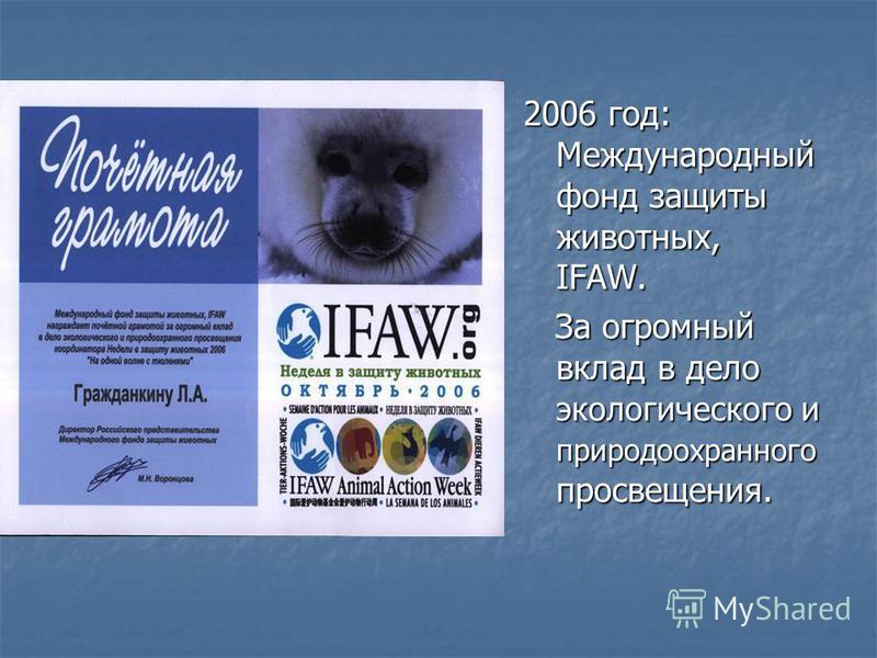 2006 год: Международный фонд защиты животных, IFAW. За огромный вклад в дело экологического и природоохранного просвещения. За огромный вклад в дело экологического и природоохранного просвещения.