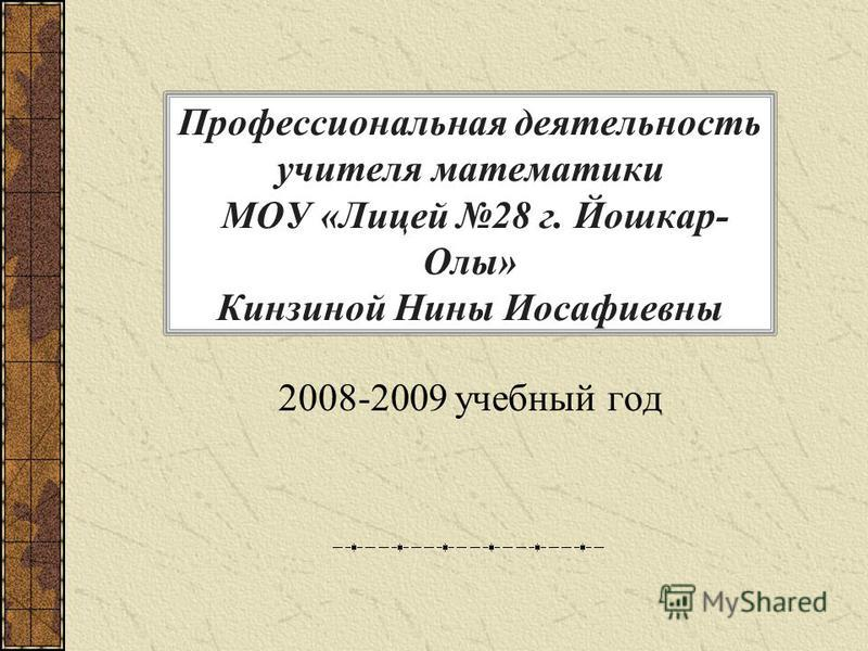 Профессиональная деятельность учителя математики МОУ «Лицей 28 г. Йошкар- Олы» Кинзиной Нины Иосафиевны 2008-2009 учебный год