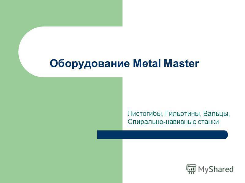 Оборудование Metal Master Листогибы, Гильотины, Вальцы, Спирально-навивные станки