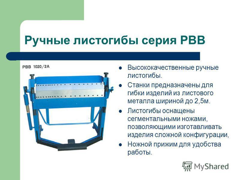 Ручные листогибы серия PBB Высококачественные ручные листогибы. Станки предназначены для гибки изделий из листового металла шириной до 2,5 м. Листогибы оснащены сегментальными ножами, позволяющими изготавливать изделия сложной конфигурации, Ножной пр