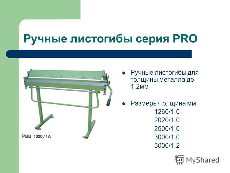 Ручные листогибы серия PRO Ручные листогибы для толщины металла до 1,2 мм Размеры/толщина мм 1260/1,0 2020/1,0 2500/1,0 3000/1,0 3000/1,2