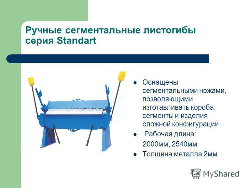 Ручные сегментальные листогибы серия Standart Оснащены сегментальными ножами, позволяющими изготавливать короба, сегменты и изделия сложной конфигурации. Рабочая длина: 2000 мм, 2540 мм Толщина металла 2 мм