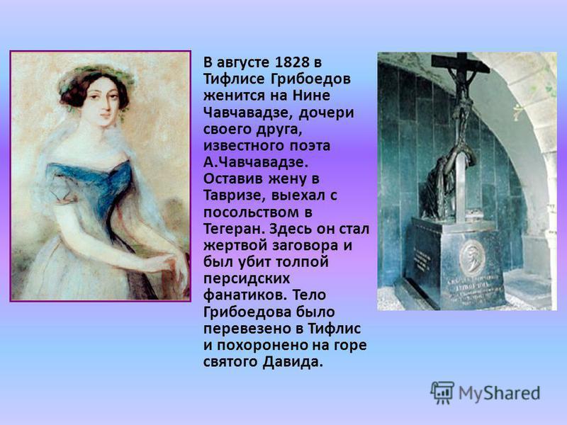 В августе 1828 в Тифлисе Грибоедов женится на Нине Чавчавадзе, дочери своего друга, известного поэта А.Чавчавадзе. Оставив жену в Тавризе, выехал с посольством в Тегеран. Здесь он стал жертвой заговора и был убит толпой персидских фанатиков. Тело Гри