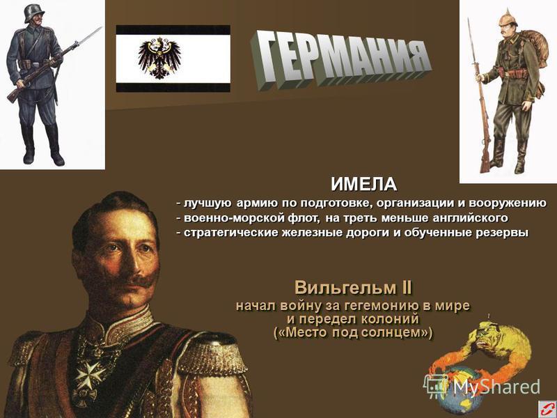 Вильгельм II начал войну за гегемонию в мире и передел колоний («Место под солнцем») Вильгельм II начал войну за гегемонию в мире и передел колоний («Место под солнцем») ИМЕЛА - лучшую армию по подготовке, организации и вооружению - военно-морской фл