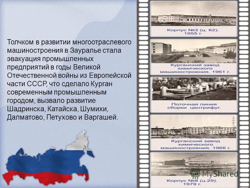 Толчком в развитии многоотраслевого машиностроения в Зауралье стала эвакуация промышленных предприятий в годы Великой Отечественной войны из Европейской части СССР, что сделало Курган современным промышленным городом, вызвало развитие Шадринска, Ката
