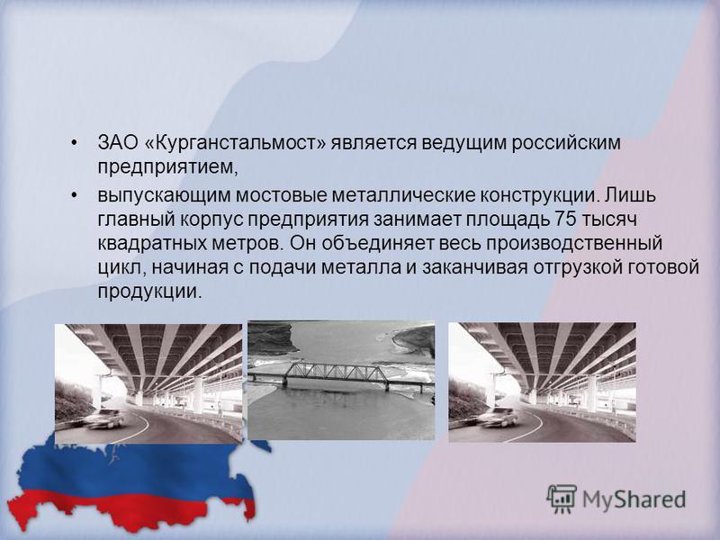ЗАО «Курганстальмост» является ведущим российским предприятием, выпускающим мостовые металлические конструкции. Лишь главный корпус предприятия занимает площадь 75 тысяч квадратных метров. Он объединяет весь производственный цикл, начиная с подачи ме