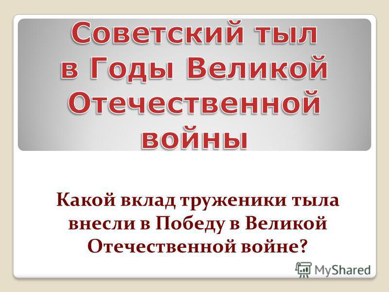 Какой вклад труженики тыла внесли в Победу в Великой Отечественной войне?