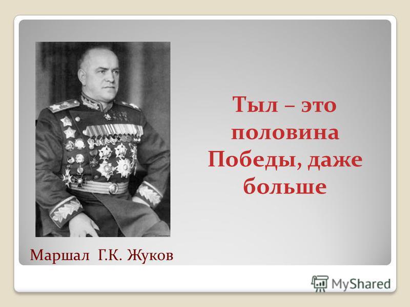 Тыл – это половина Победы, даже больше Маршал Г.К. Жуков