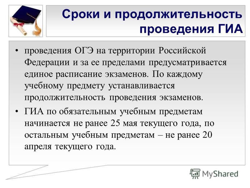 Сроки и продолжительность проведения ГИА проведения ОГЭ на территории Российской Федерации и за ее пределами предусматривается единое расписание экзаменов. По каждому учебному предмету устанавливается продолжительность проведения экзаменов. ГИА по об