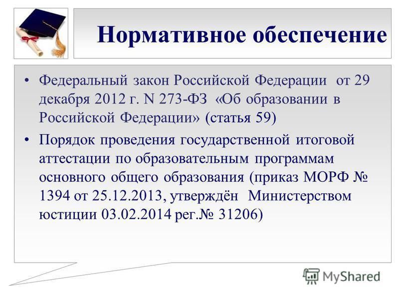 Нормативное обеспечение Федеральный закон Российской Федерации от 29 декабря 2012 г. N 273-ФЗ «Об образовании в Российской Федерации» (статья 59) Порядок проведения государственной итоговой аттестации по образовательным программам основного общего об