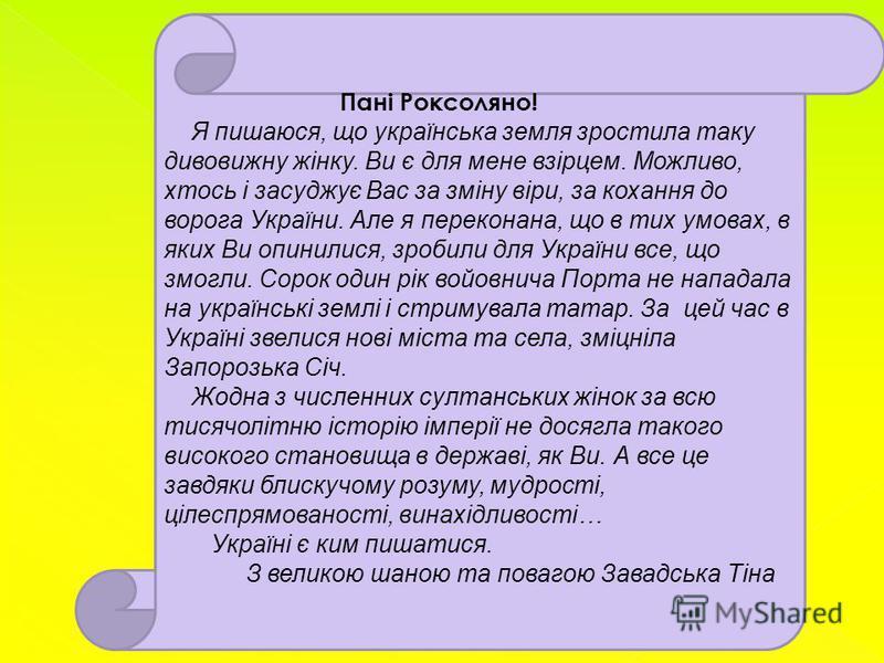 Пані Роксоляно! Я пишаюся, що українська земля зростила таку дивовижну жінку. Ви є для мене взірцем. Можливо, хтось і засуджує Вас за зміну віри, за кохання до ворога України. Але я переконана, що в тих умовах, в яких Ви опинилися, зробили для Україн