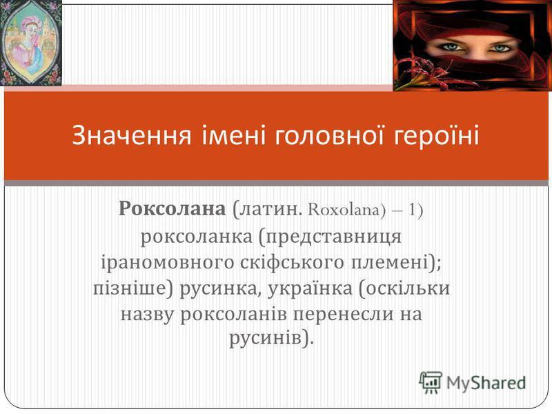 Роксолана ( латин. Roxolana) – 1) роксоланка ( представниця іраномовного скіфського племені ); пізніше ) русинка, українка ( оскільки назву роксоланів перенесли на русинів ). Значення імені головної героїні
