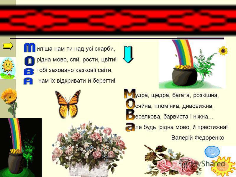 иліша нам ти над усі скарби, рідна мово, сяй, рости, цвіти! тобі заховано казковії світи, нам їх відкривати й берегти! удра, щедра, багата, розкішна, сяйна, пломінка, дивовижна, еселкова, барвиста і ніжна… ле будь, рідна мово, й престижна! Валерій Фе