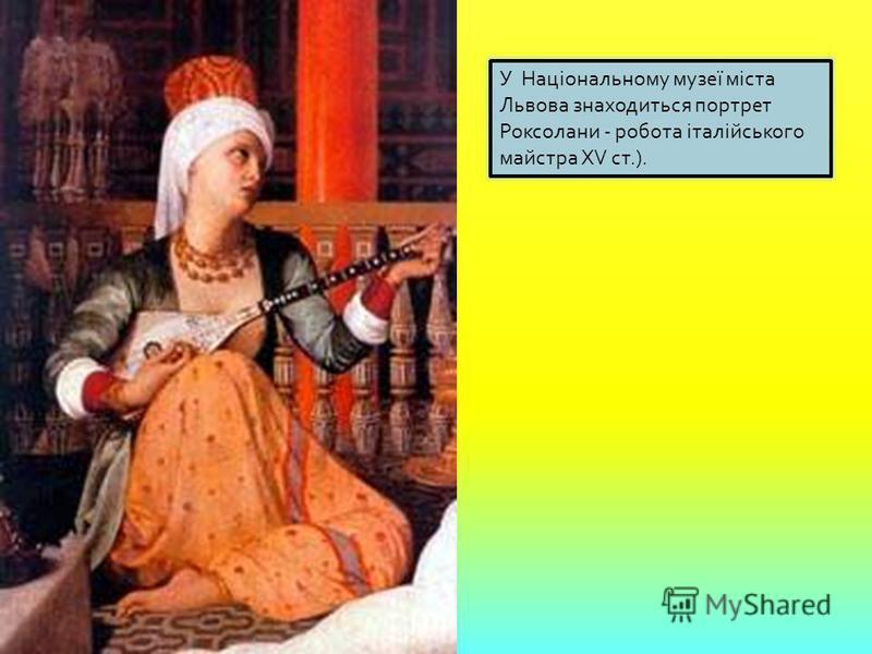 У Національному музеї міста Львова знаходиться портрет Роксолани - робота італійського майстра XV ст.).