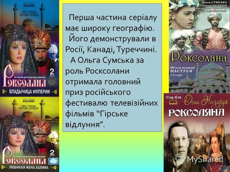 Перша частина серіалу має широку географію. Його демонстрували в Росії, Канаді, Туреччині. А Ольга Сумська за роль Росксолани отримала головний приз російського фестивалю телевізійних фільмів Гірське відлуння.