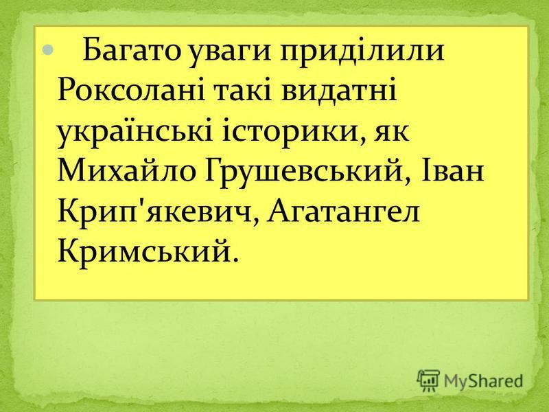 Багато уваги приділили Роксолані такі видатні українські історики, як Михайло Грушевський, Іван Крип ' якевич, Агатангел Кримський.