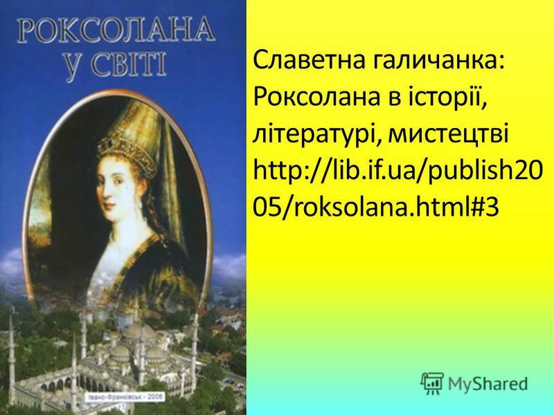 Славетна галичанка: Роксолана в історії, літературі, мистецтві http://lib.if.ua/publish20 05/roksolana.html#3