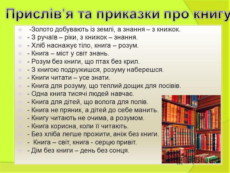 -Золото добувають із землі, а знання – з книжок. - З ручаїв – ріки, з книжок – знання. - Хліб наснажує тіло, книга – розум. - Книга – міст у світ знань. - Розум без книги, що птах без крил. - З книгою подружишся, розуму наберешся. - Книги читати – ус
