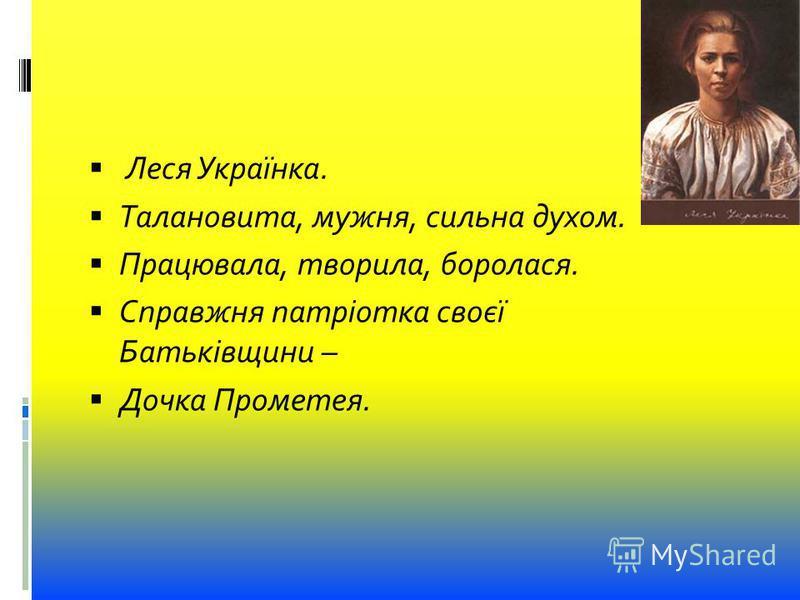 Леся Українка. Талановита, мужня, сильна духом. Працювала, творила, боролася. Справжня патріотка своєї Батьківщини – Дочка Прометея.
