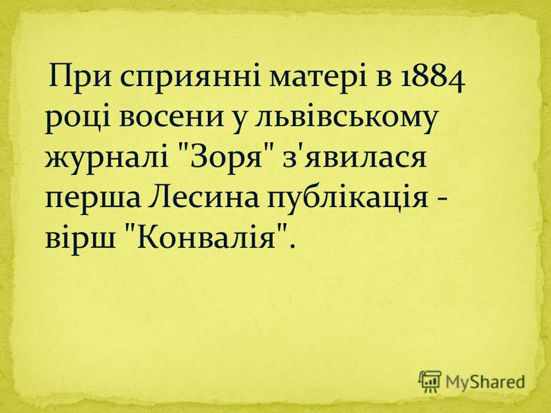 При сприянні матері в 1884 році восени у львівському журналі Зоря з'явилася перша Лесина публікація - вірш Конвалія.